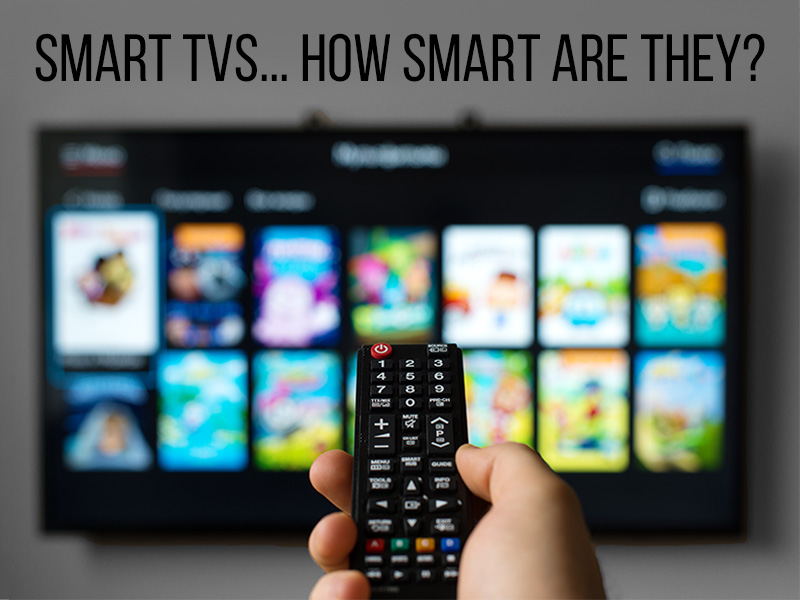Smart TVs…How Smart Are They?